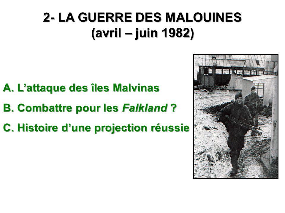 2- LA GUERRE DES MALOUINES (avril – juin 1982) A. Lattaque des îles Malvinas B. Combattre pour les Falkland ? C. Histoire dune projection réussie
