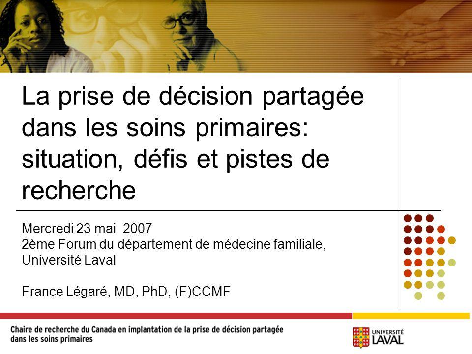 La prise de décision partagée dans les soins primaires: situation, défis et pistes de recherche Mercredi 23 mai 2007 2ème Forum du département de médecine familiale, Université Laval France Légaré, MD, PhD, (F)CCMF