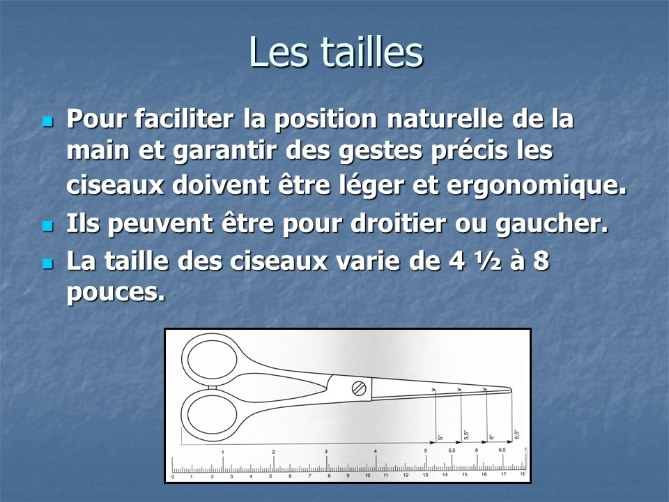 Les tailles Pour faciliter la position naturelle de la main et garantir des gestes précis les ciseaux doivent être léger et ergonomique. Pour facilite