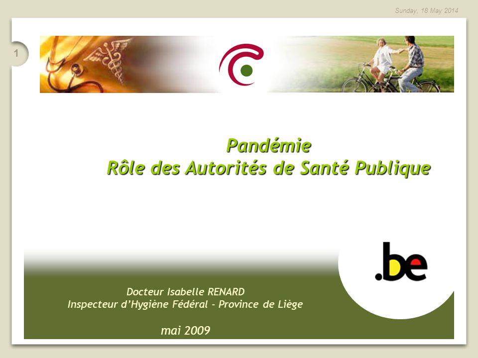 1 Sunday, 18 May 2014 Docteur Isabelle RENARD Inspecteur dHygiène Fédéral - Province de Liège mai 2009 Pandémie Rôle des Autorités de Santé Publique