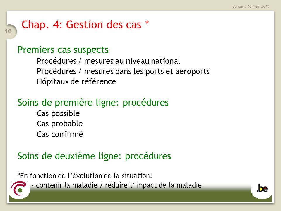 Sunday, 18 May 2014 16 Chap. 4: Gestion des cas * Premiers cas suspects Procédures / mesures au niveau national Procédures / mesures dans les ports et
