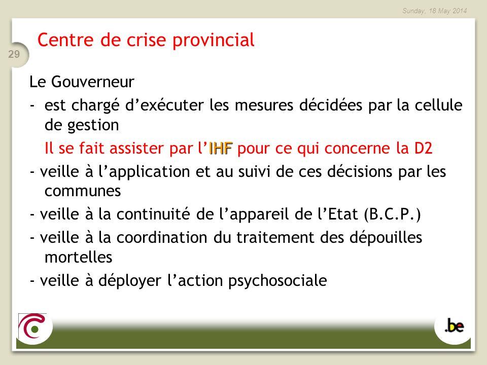 Sunday, 18 May 2014 29 Centre de crise provincial Le Gouverneur -est chargé dexécuter les mesures décidées par la cellule de gestion IHF Il se fait as
