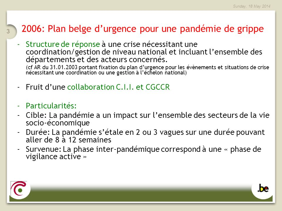 Sunday, 18 May 2014 3 2006: Plan belge durgence pour une pandémie de grippe -Structure de réponse à une crise nécessitant une coordination/gestion de niveau national et incluant lensemble des départements et des acteurs concernés.