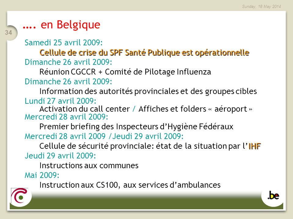 Sunday, 18 May 2014 34 …. en Belgique Samedi 25 avril 2009: Cellule de crise du SPF Santé Publique est opérationnelle Dimanche 26 avril 2009: Réunion