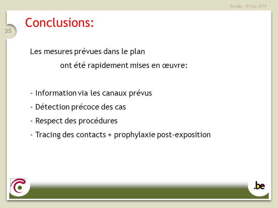 Sunday, 18 May 2014 35 Conclusions: Les mesures prévues dans le plan ont été rapidement mises en œuvre: - Information via les canaux prévus - Détection précoce des cas - Respect des procédures - Tracing des contacts + prophylaxie post-exposition