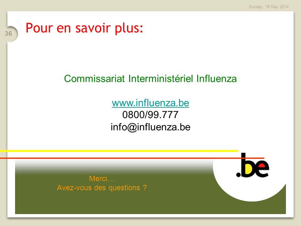 36 Sunday, 18 May 2014 Merci… Avez-vous des questions ? Pour en savoir plus: Commissariat Interministériel Influenza www.influenza.be 0800/99.777 info