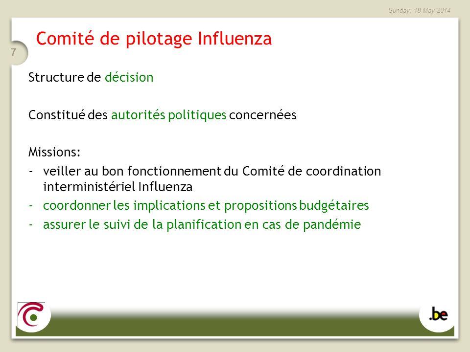Sunday, 18 May 2014 7 Comité de pilotage Influenza Structure de décision Constitué des autorités politiques concernées Missions: -veiller au bon fonctionnement du Comité de coordination interministériel Influenza -coordonner les implications et propositions budgétaires -assurer le suivi de la planification en cas de pandémie