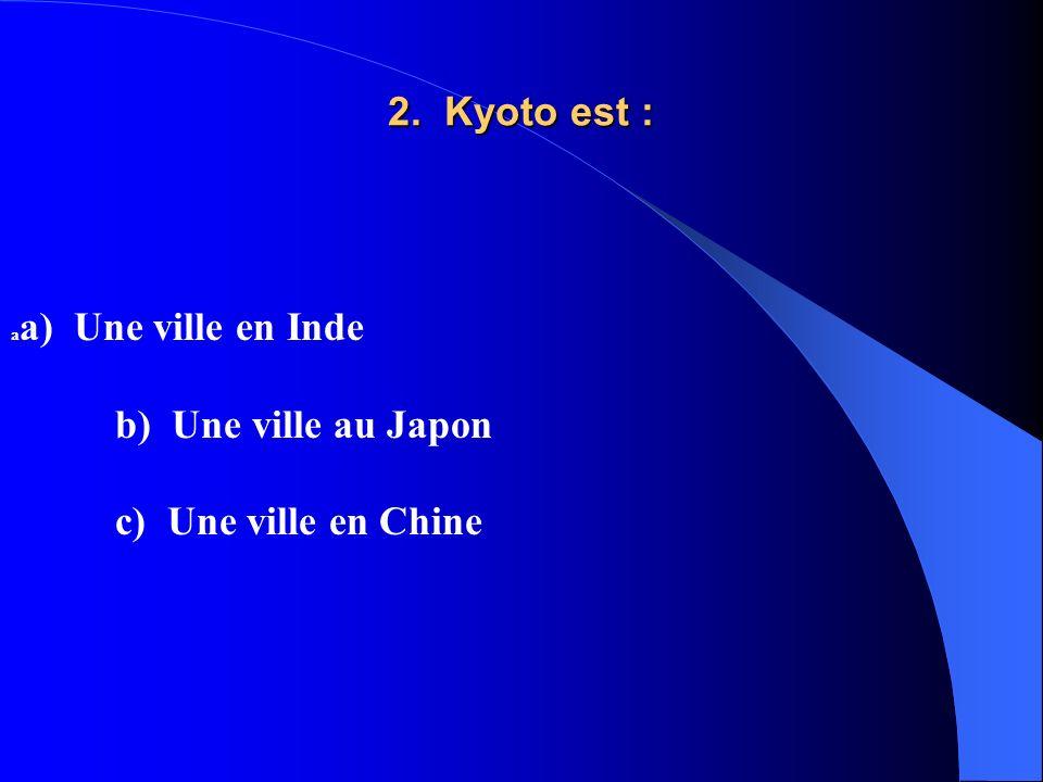 2. Kyoto est : a a) Une ville en Inde b) Une ville au Japon c) Une ville en Chine