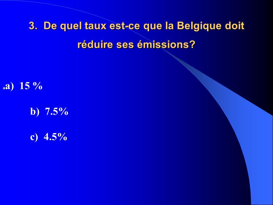 3. De quel taux est-ce que la Belgique doit réduire ses émissions? a a) 15 % b) 7.5% c) 4.5%
