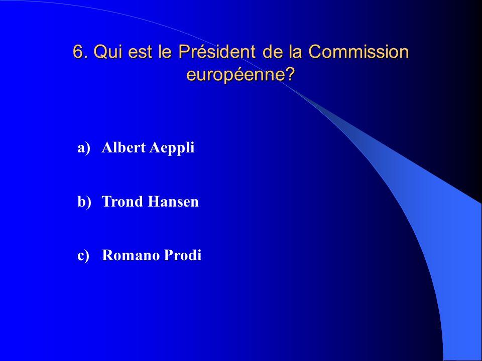 6. Qui est le Président de la Commission européenne? a)Albert Aeppli b)Trond Hansen c) Romano Prodi