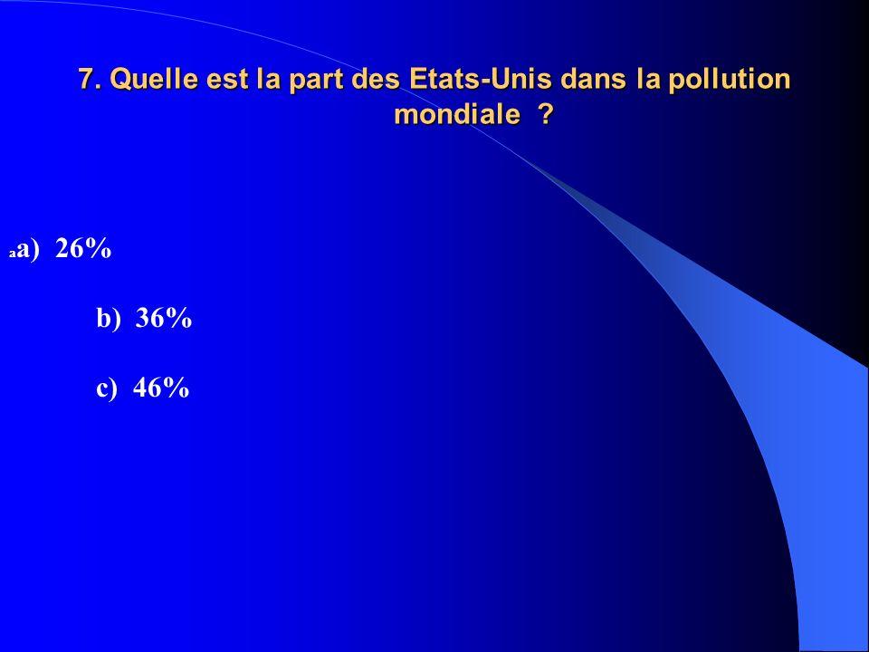 7. Quelle est la part des Etats-Unis dans la pollution mondiale ? a a) 26% b) 36% c) 46%