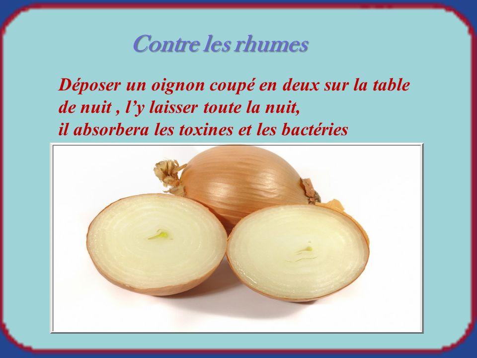 Contre les rhumes Déposer un oignon coupé en deux sur la table de nuit, ly laisser toute la nuit, il absorbera les toxines et les bactéries