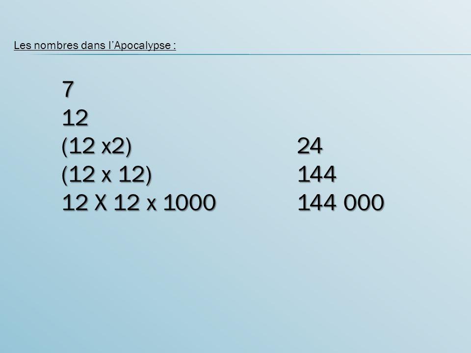 Les nombres dans lApocalypse :712 (12 x2) 24 (12 x 12)144 12 X 12 x 1000144 000