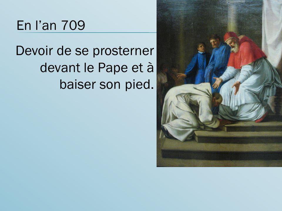 En lan 709 Devoir de se prosterner devant le Pape et à baiser son pied.