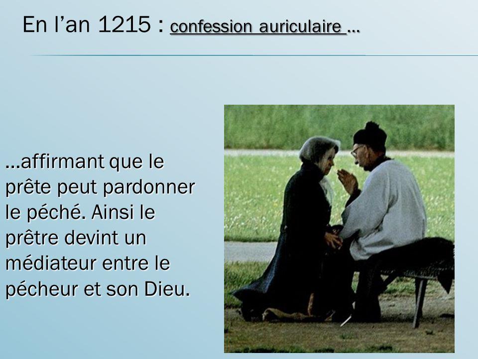 confession auriculaire … En lan 1215 : confession auriculaire … …affirmant que le prête peut pardonner le péché.