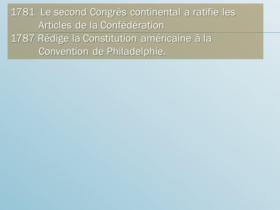 1781 Le second Congrès continental a ratifie les Articles de la Confédération 1787 Rédige la Constitution américaine à la Convention de Philadelphie.
