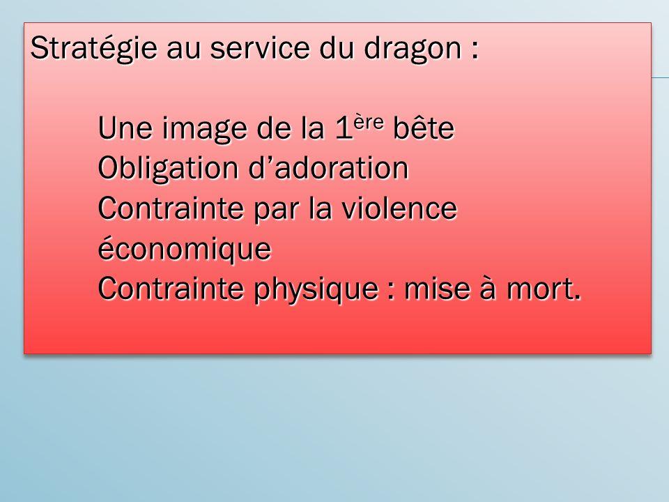Stratégie au service du dragon : Une image de la 1 ère bête Obligation dadoration Contrainte par la violence économique Contrainte physique : mise à mort.