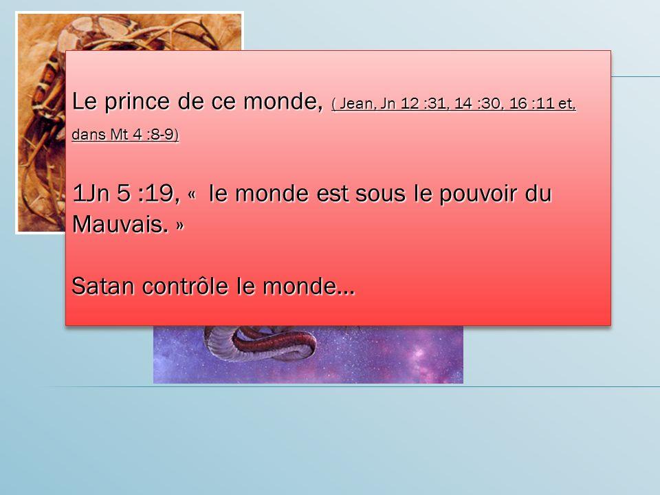 Le prince de ce monde, ( Jean, Jn 12 :31, 14 :30, 16 :11 et, dans Mt 4 :8-9) 1Jn 5 :19, « le monde est sous le pouvoir du Mauvais.