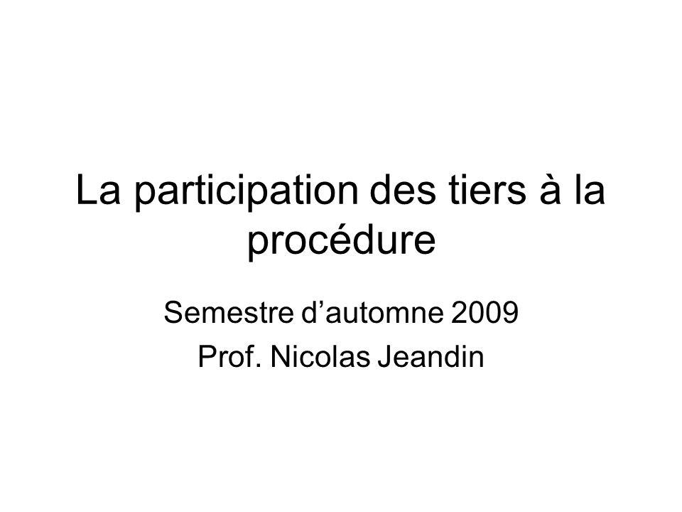 La participation des tiers à la procédure Semestre dautomne 2009 Prof. Nicolas Jeandin