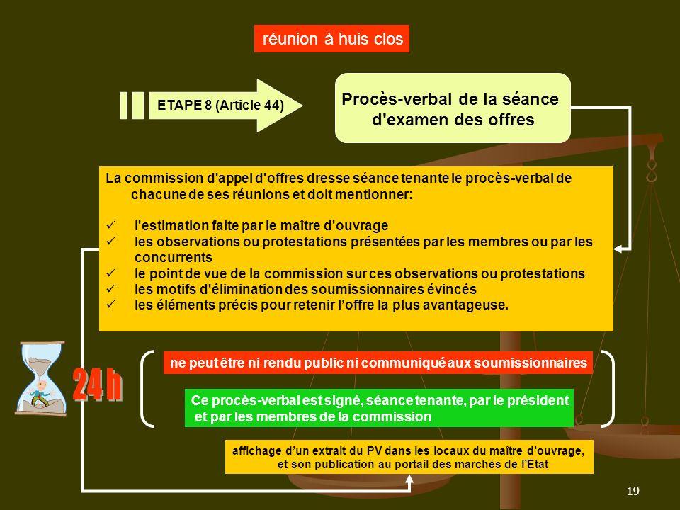 19 réunion à huis clos Procès-verbal de la séance d'examen des offres ETAPE 8 (Article 44) La commission d'appel d'offres dresse séance tenante le pro