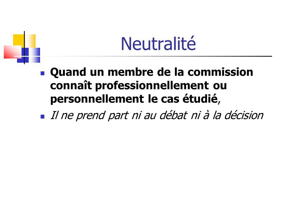 Neutralité Quand un membre de la commission connaît professionnellement ou personnellement le cas étudié, Il ne prend part ni au débat ni à la décision