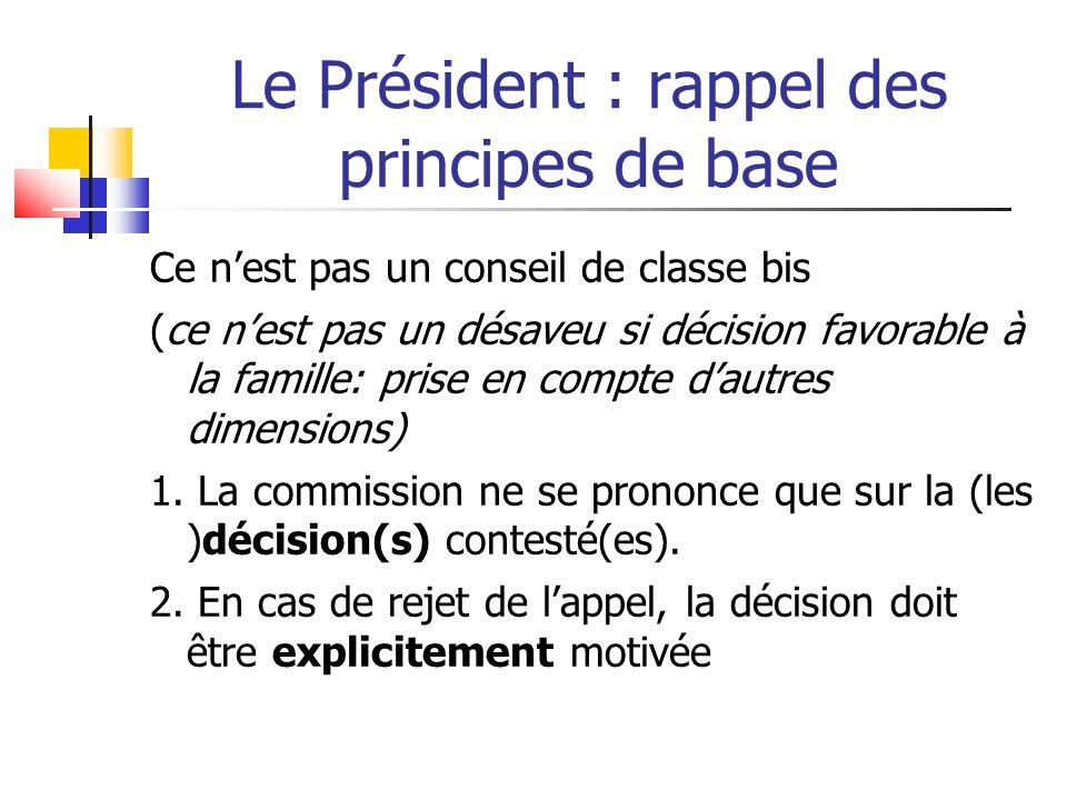 Le Président : rappel des principes de base Ce nest pas un conseil de classe bis (ce nest pas un désaveu si décision favorable à la famille: prise en