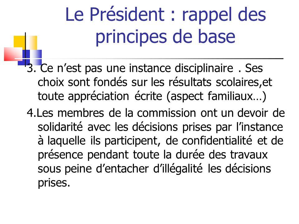 Le Président : rappel des principes de base 3. Ce nest pas une instance disciplinaire. Ses choix sont fondés sur les résultats scolaires,et toute appr