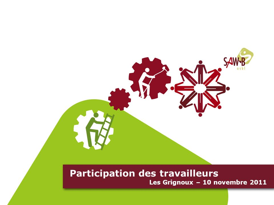 Business Plan Social Un outil daide à la création et au développement de son entreprise - Mélanie Trembloy – SAW-B 31 mars 2010 Participation des travailleurs Les Grignoux – 10 novembre 2011