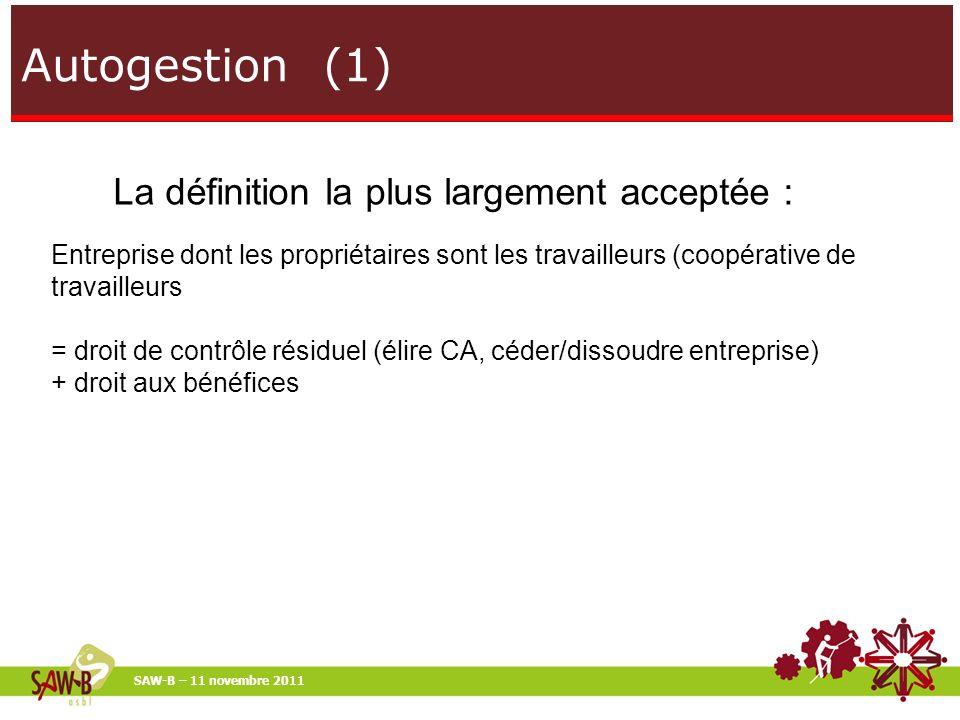 Autogestion (1) SAW-B – 11 novembre 2011 La définition la plus largement acceptée : Entreprise dont les propriétaires sont les travailleurs (coopérative de travailleurs = droit de contrôle résiduel (élire CA, céder/dissoudre entreprise) + droit aux bénéfices