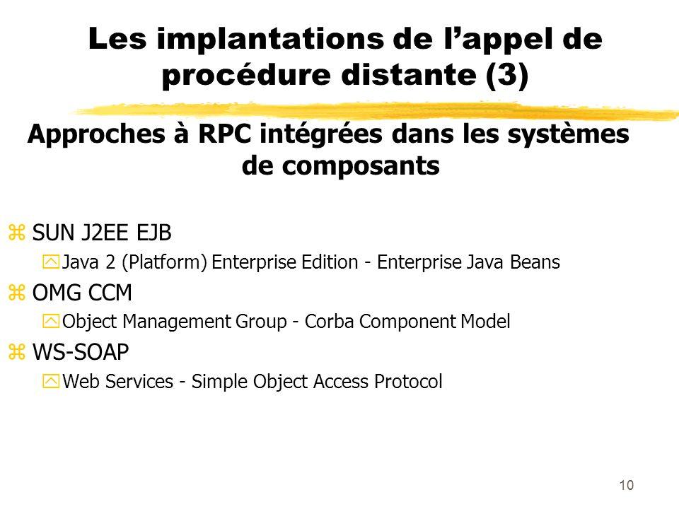 10 Les implantations de lappel de procédure distante (3) Approches à RPC intégrées dans les systèmes de composants zSUN J2EE EJB yJava 2 (Platform) En