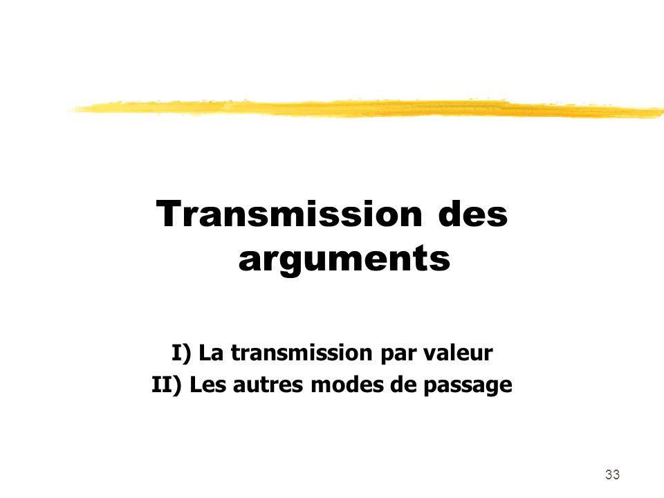 33 Transmission des arguments I) La transmission par valeur II) Les autres modes de passage
