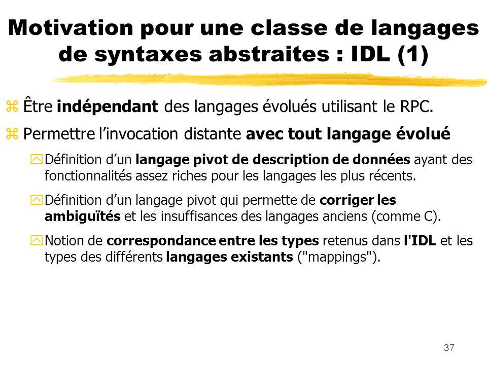 37 Motivation pour une classe de langages de syntaxes abstraites : IDL (1) zÊtre indépendant des langages évolués utilisant le RPC. zPermettre linvoca