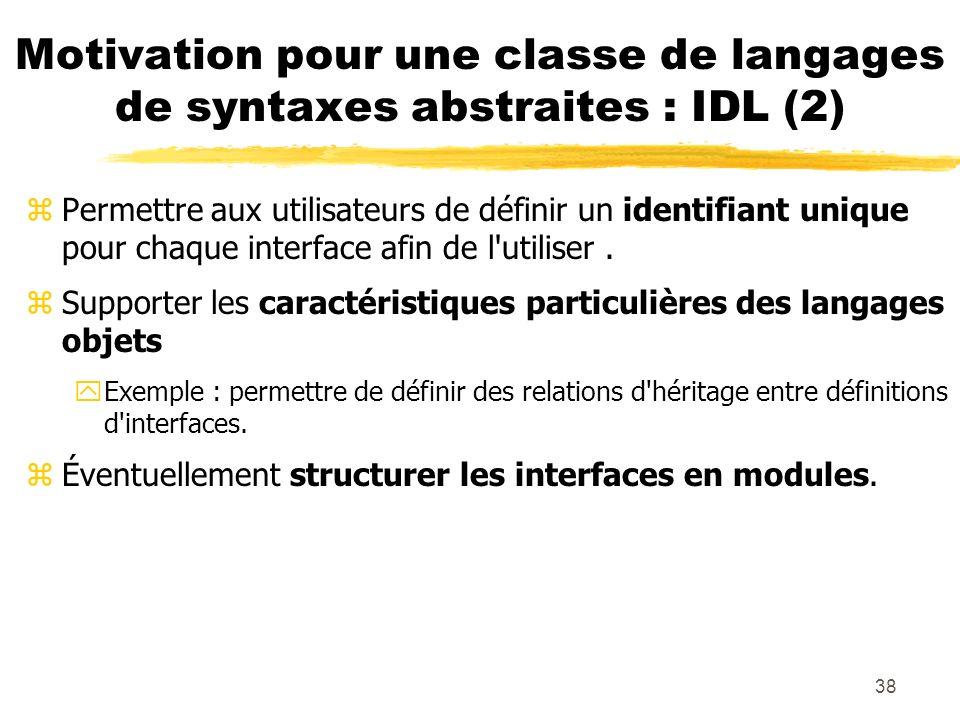 38 Motivation pour une classe de langages de syntaxes abstraites : IDL (2) zPermettre aux utilisateurs de définir un identifiant unique pour chaque in