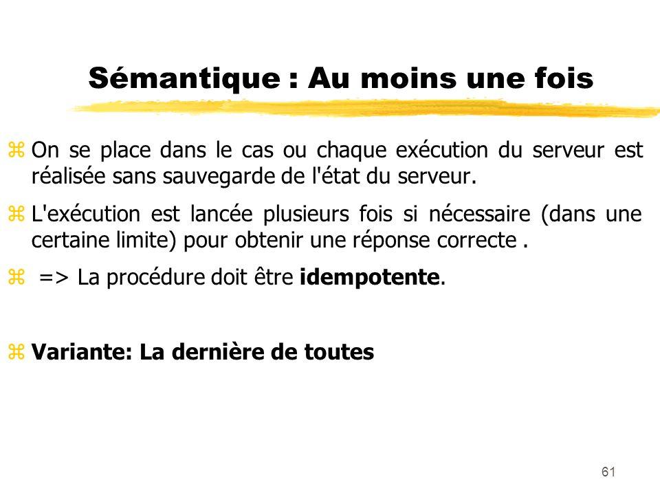 61 Sémantique : Au moins une fois zOn se place dans le cas ou chaque exécution du serveur est réalisée sans sauvegarde de l'état du serveur. zL'exécut