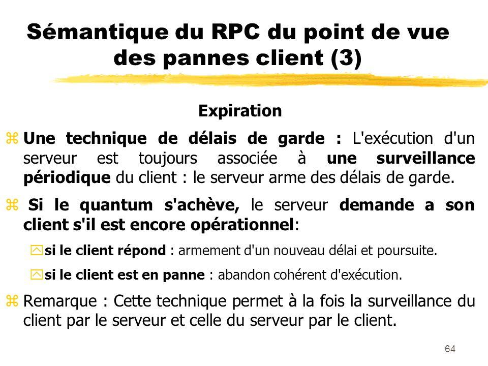 64 Sémantique du RPC du point de vue des pannes client (3) Expiration zUne technique de délais de garde : L'exécution d'un serveur est toujours associ