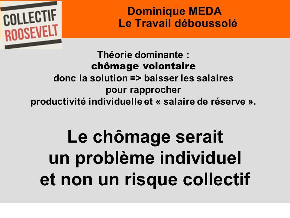 25 Dominique MEDA Le Travail déboussolé Théorie dominante : chômage volontaire donc la solution => baisser les salaires pour rapprocher productivité individuelle et « salaire de réserve ».
