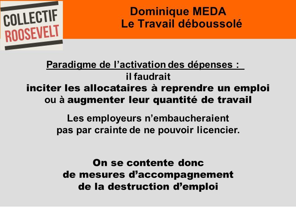 26 Dominique MEDA Le Travail déboussolé Paradigme de lactivation des dépenses : il faudrait inciter les allocataires à reprendre un emploi ou à augmenter leur quantité de travail Les employeurs nembaucheraient pas par crainte de ne pouvoir licencier.