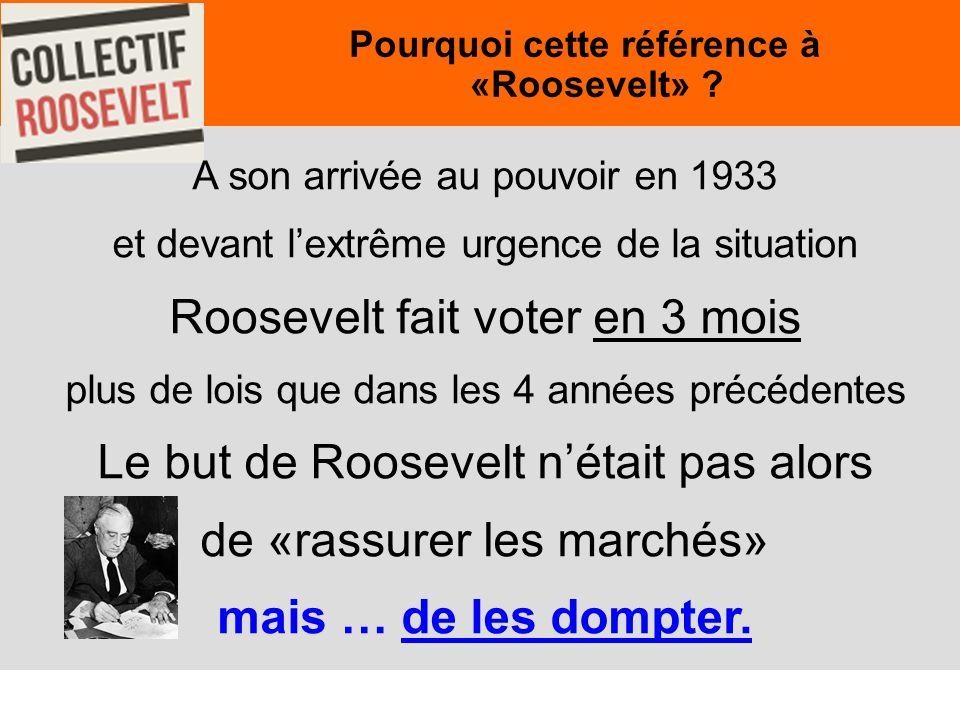 5 A son arrivée au pouvoir en 1933 et devant lextrême urgence de la situation Roosevelt fait voter en 3 mois plus de lois que dans les 4 années précédentes Le but de Roosevelt nétait pas alors de «rassurer les marchés» mais … de les dompter.