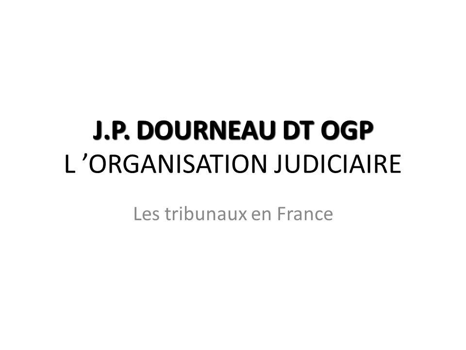 J.P. DOURNEAU DT OGP J.P. DOURNEAU DT OGP L ORGANISATION JUDICIAIRE Les tribunaux en France