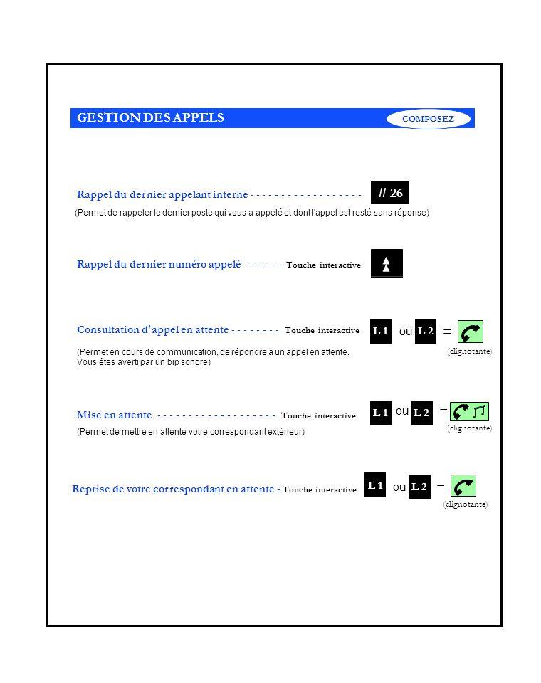 + n° du poste Interception d appel dirigé : Composer le - - - - - - - - - - - - - (Permet de répondre à un appel arrivant sur un autre poste) # 57 Haut-parleur - - - - - - - - - - - - - - - - - - - - - - - - - - - - Touche Composez un numéro sans décrocher - - - - Touche interactive Main Libre (Permet de converser simultanément avec deux correspondants) Conférence à trois : composer le - - - - - - - - - - - - - - - - - - - Numérotation sur serveur vocal extérieur : - - - - - - - Touche (Permet de répondre aux questions posées par un serveur vocal) * Double appel : composer directement le n° du poste interne ou n°du poste externe.