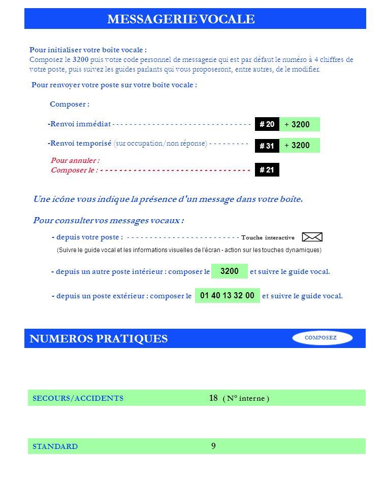 Pour renvoyer votre poste sur votre boîte vocale : Composer : -Renvoi immédiat - - - - - - - - - - - - - - - - - - - - - - - - - - - - - - - -Renvoi temporisé (sur occupation/non réponse) - - - - - - - - - Pour annuler : Composer le : - - - - - - - - - - - - - - - - - - - - - - - - - - - - - - - - + 3200 MESSAGERIE VOCALE Pour initialiser votre boîte vocale : Composez le 3200 puis votre code personnel de messagerie qui est par défaut le numéro à 4 chiffres de votre poste, puis suivez les guides parlants qui vous proposeront, entre autres, de le modifier.
