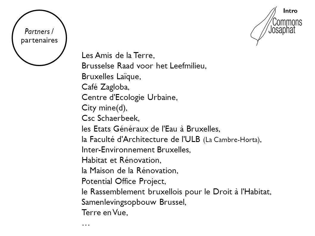 Intro Partners / partenaires Les Amis de la Terre, Brusselse Raad voor het Leefmilieu, Bruxelles Laïque, Café Zagloba, Centre d Ecologie Urbaine, City mine(d), Csc Schaerbeek, les Etats Généraux de l Eau à Bruxelles, la Faculté d Architecture de l ULB (La Cambre-Horta), Inter-Environnement Bruxelles, Habitat et Rénovation, la Maison de la Rénovation, Potential Office Project, le Rassemblement bruxellois pour le Droit à l Habitat, Samenlevingsopbouw Brussel, Terre en Vue, …