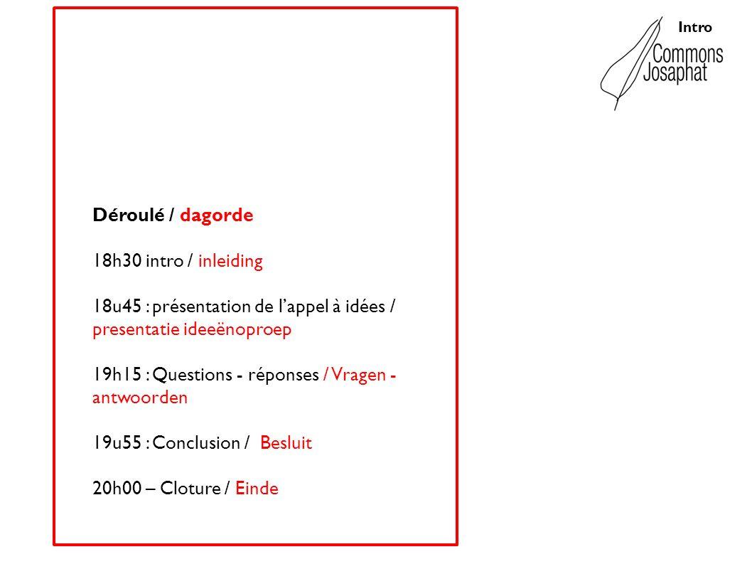 Intro Déroulé / dagorde 18h30 intro / inleiding 18u45 : présentation de lappel à idées / presentatie ideeënoproep 19h15 : Questions - réponses / Vragen - antwoorden 19u55 : Conclusion / Besluit 20h00 – Cloture / Einde