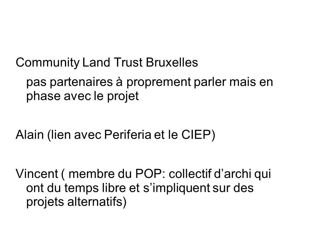 Community Land Trust Bruxelles pas partenaires à proprement parler mais en phase avec le projet Alain (lien avec Periferia et le CIEP) Vincent ( membre du POP: collectif darchi qui ont du temps libre et simpliquent sur des projets alternatifs)