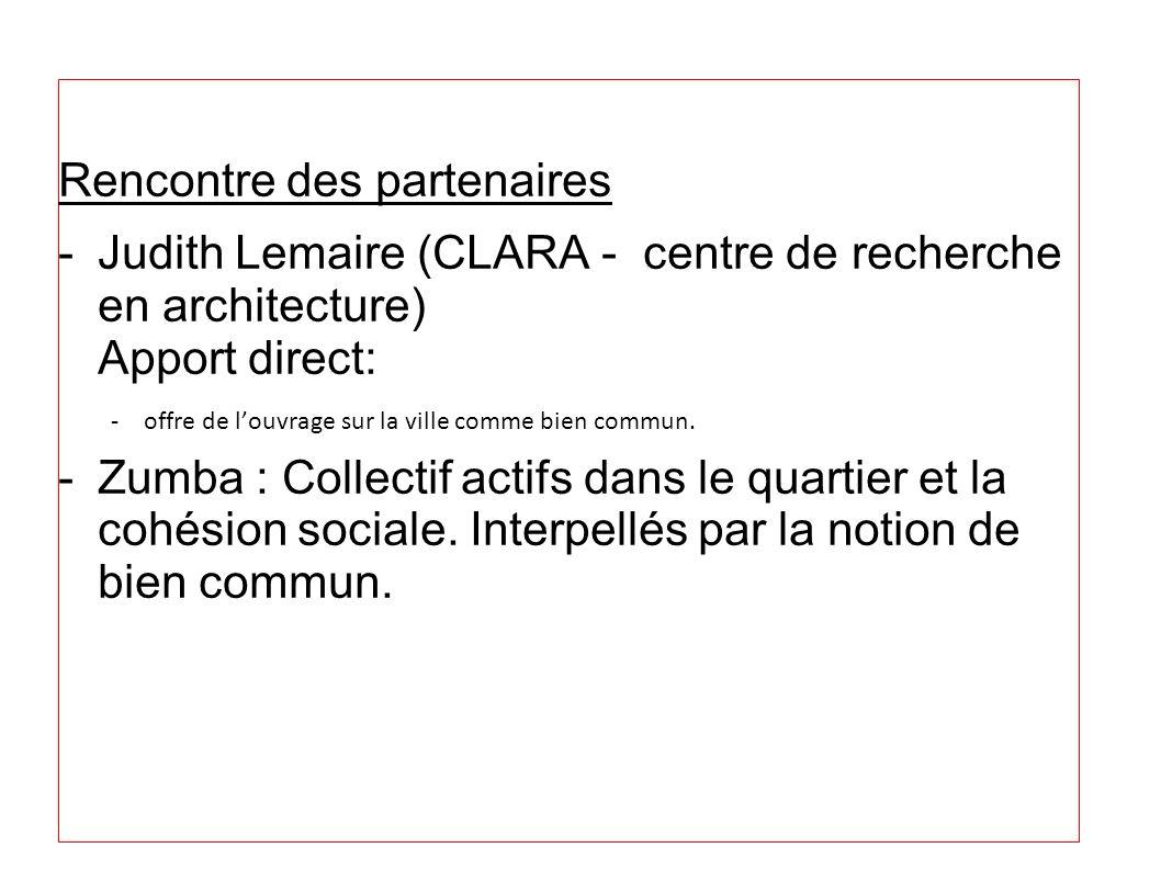 Rencontre des partenaires -Judith Lemaire (CLARA - centre de recherche en architecture) Apport direct: -offre de louvrage sur la ville comme bien comm