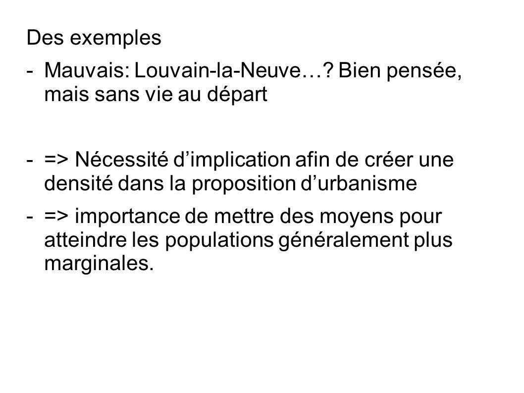 Des exemples -Mauvais: Louvain-la-Neuve…? Bien pensée, mais sans vie au départ -=> Nécessité dimplication afin de créer une densité dans la propositio
