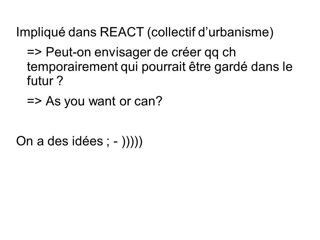 Impliqué dans REACT (collectif durbanisme) => Peut-on envisager de créer qq ch temporairement qui pourrait être gardé dans le futur ? => As you want o