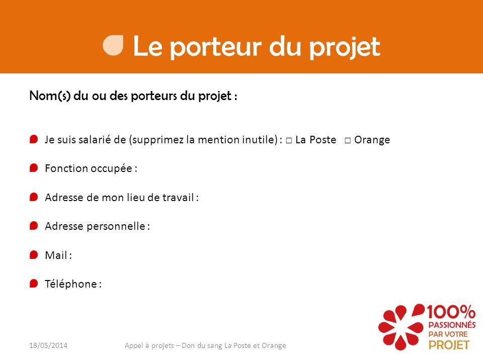Votre projet Nom de votre projet : 18/05/2014Appel à projets – Don du sang La Poste et Orange Thématique de votre projet (supprimez les mentions inutiles) : Sportif Culturel Artistique Brève présentation de votre projet (il sera détaillé en page suivante) : Objectif(s) de votre projet : Budget consacré à votre projet : Budget à financer souhaité : Autres sponsors prévus :