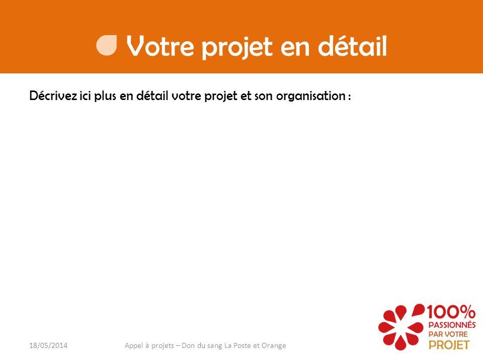 Votre projet en détail Décrivez ici plus en détail votre projet et son organisation : 18/05/2014Appel à projets – Don du sang La Poste et Orange