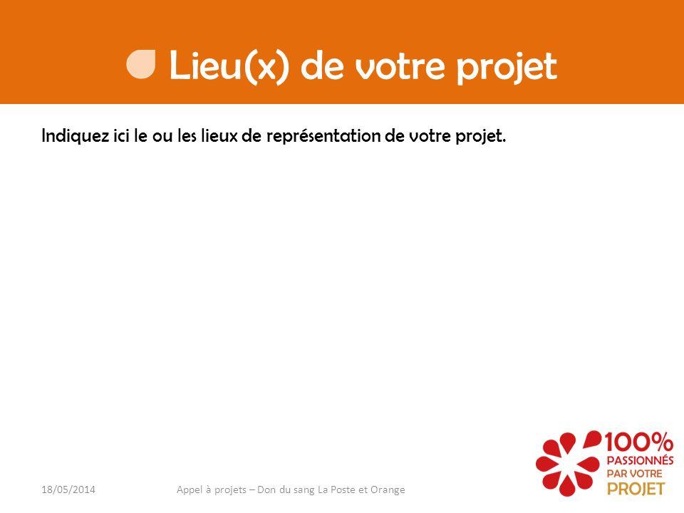 Lieu(x) de votre projet Indiquez ici le ou les lieux de représentation de votre projet. 18/05/2014Appel à projets – Don du sang La Poste et Orange
